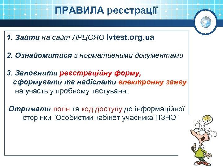 ПРАВИЛА реєстрації 1. Зайти на сайт ЛРЦОЯО lvtest. org. ua 2. Ознайомитися з нормативними