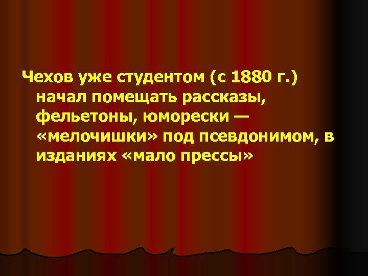 Чехов уже студентом (с 1880 г. ) начал помещать рассказы, фельетоны, юморески — «мелочишки»