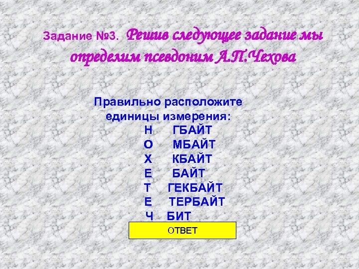 Решив следующее задание мы определим псевдоним А. П. Чехова Задание № 3. Правильно расположите
