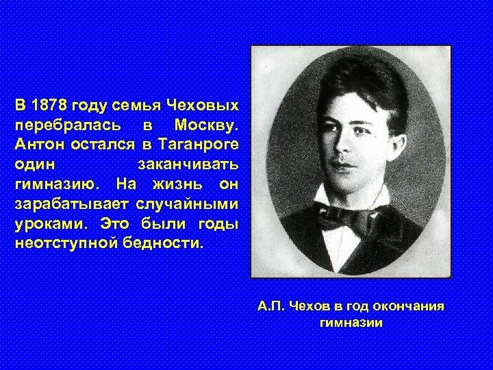 В 1878 году семья Чеховых перебралась в Москву. Антон остался в Таганроге один заканчивать