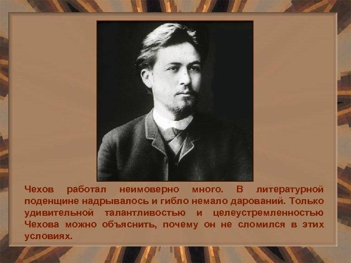 Чехов работал неимоверно много. В литературной поденщине надрывалось и гибло немало дарований. Только удивительной