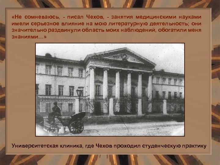 «Не сомневаюсь, - писал Чехов, - занятия медицинскими науками имели серьезное влияние на