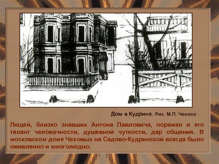 Дом в Кудрине. Рис. М. П. Чехова Людей, близко знавших Антона Павловича, поражал и