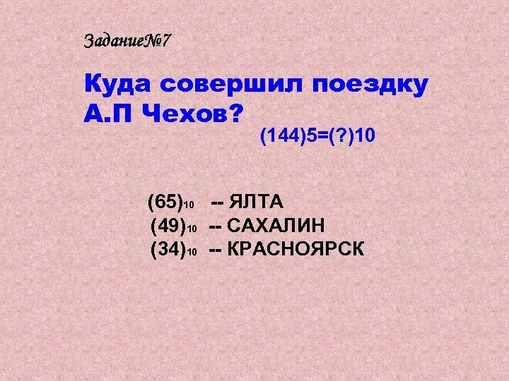 Задание№ 7 Куда совершил поездку А. П Чехов? (144)5=(? )10 (65)10 -- ЯЛТА (49)10