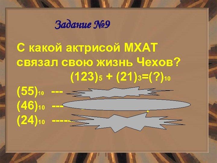 Задание № 9 С какой актрисой МХАТ связал свою жизнь Чехов? (123)5 + (21)3=(?