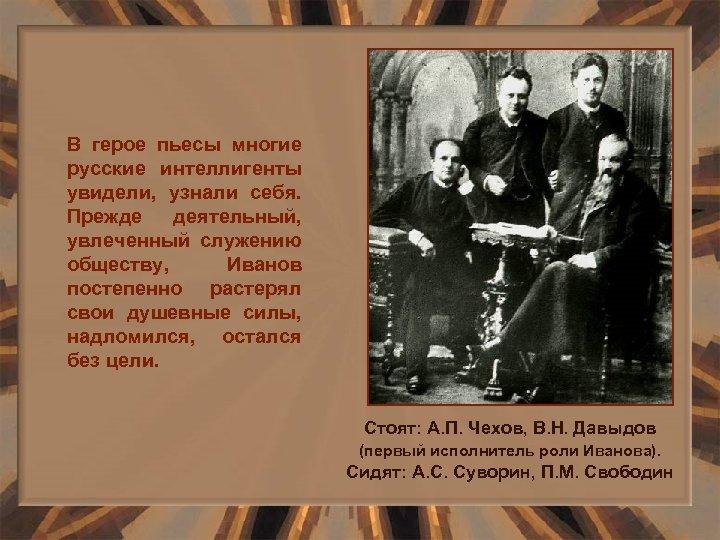 В герое пьесы многие русские интеллигенты увидели, узнали себя. Прежде деятельный, увлеченный служению обществу,