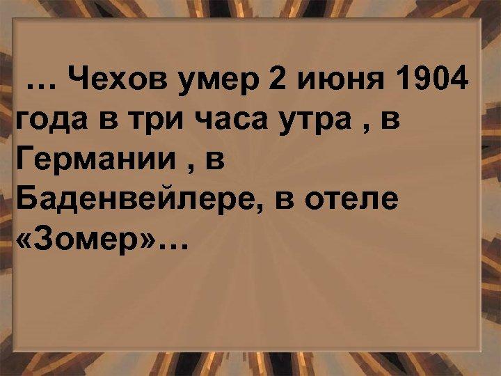 … Чехов умер 2 июня 1904 года в три часа утра , в Германии