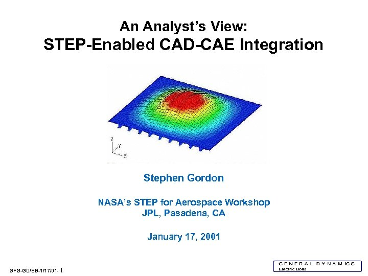 An Analyst's View: STEP-Enabled CAD-CAE Integration Stephen Gordon NASA's STEP for Aerospace Workshop JPL,