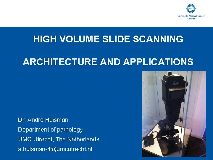 HIGH VOLUME SLIDE SCANNING ARCHITECTURE AND APPLICATIONS Dr. André Huisman Department of pathology UMC