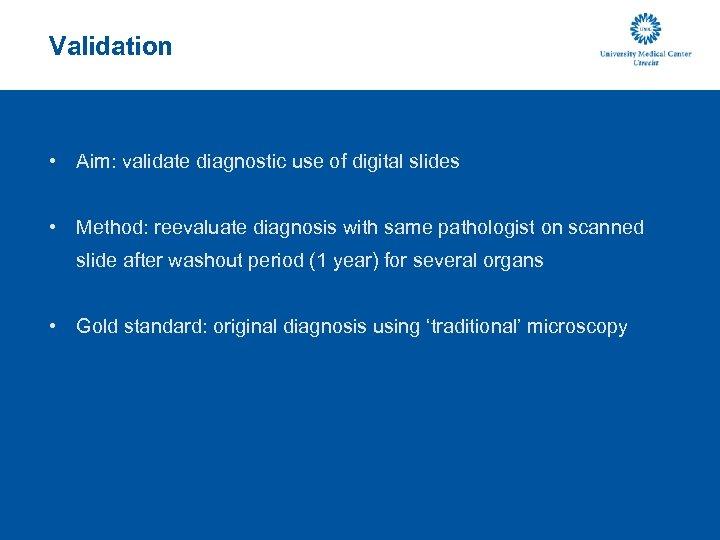 Validation • Aim: validate diagnostic use of digital slides • Method: reevaluate diagnosis with