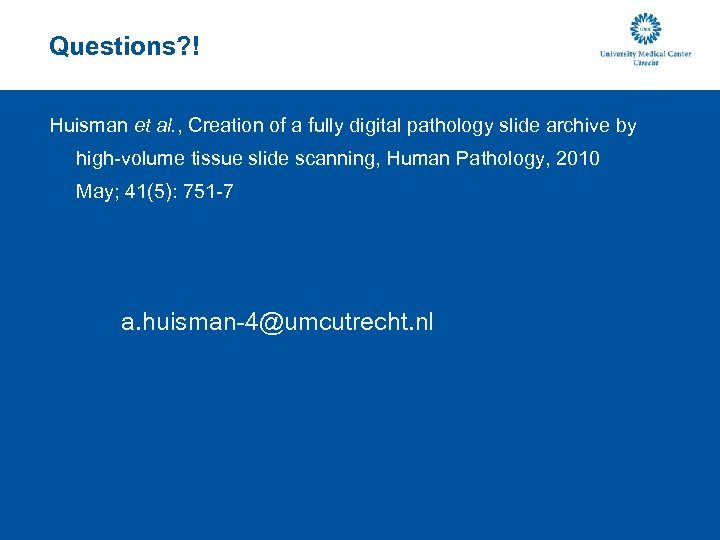 Questions? ! Huisman et al. , Creation of a fully digital pathology slide archive