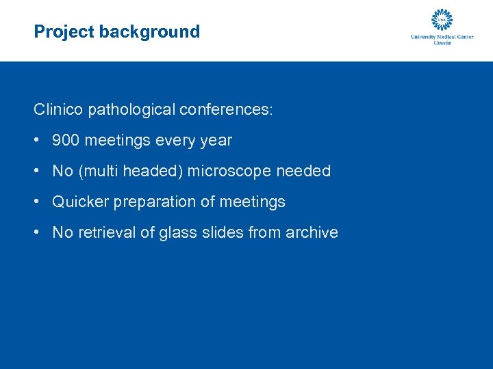 Project background Clinico pathological conferences: • 900 meetings every year • No (multi headed)
