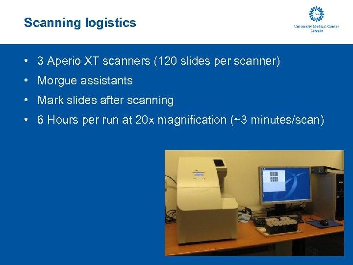 Scanning logistics • 3 Aperio XT scanners (120 slides per scanner) • Morgue assistants