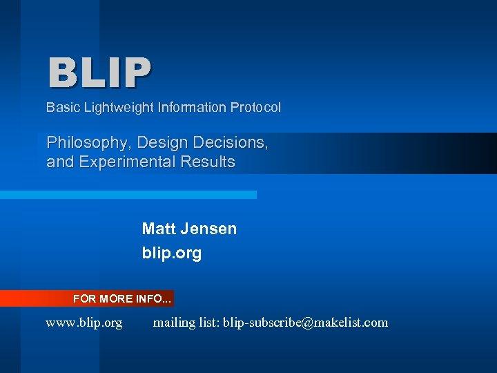 BLIP Basic Lightweight Information Protocol Philosophy, Design Decisions, and Experimental Results Matt Jensen blip.