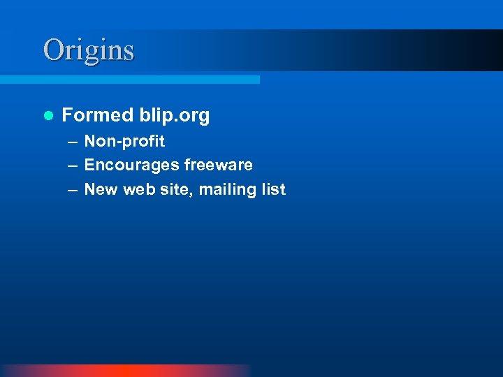 Origins l Formed blip. org – Non-profit – Encourages freeware – New web site,