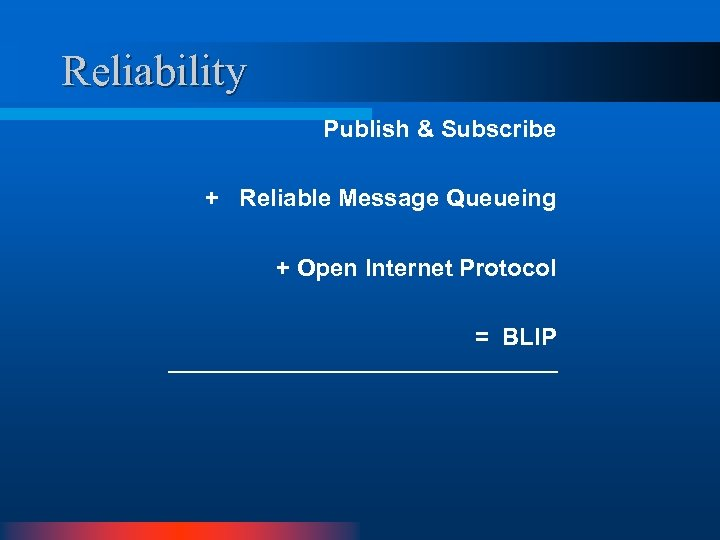 Reliability Publish & Subscribe + Reliable Message Queueing + Open Internet Protocol = BLIP