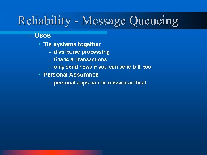 Reliability - Message Queueing – Uses • Tie systems together – distributed processing –