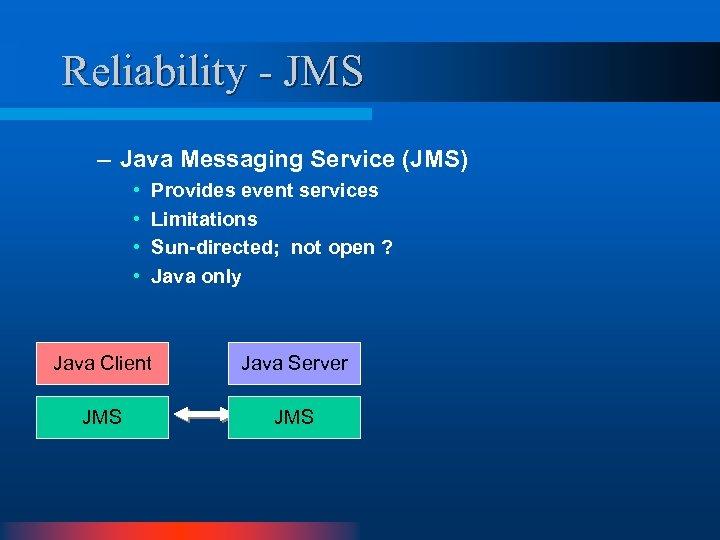 Reliability - JMS – Java Messaging Service (JMS) • • Provides event services Limitations