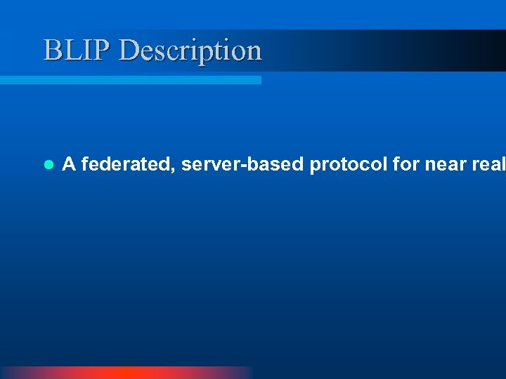 BLIP Description l A federated, server-based protocol for near real