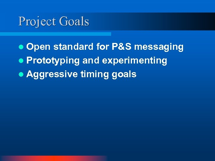 Project Goals l Open standard for P&S messaging l Prototyping and experimenting l Aggressive