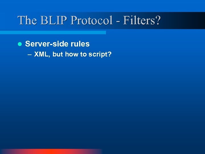 The BLIP Protocol - Filters? l Server-side rules – XML, but how to script?