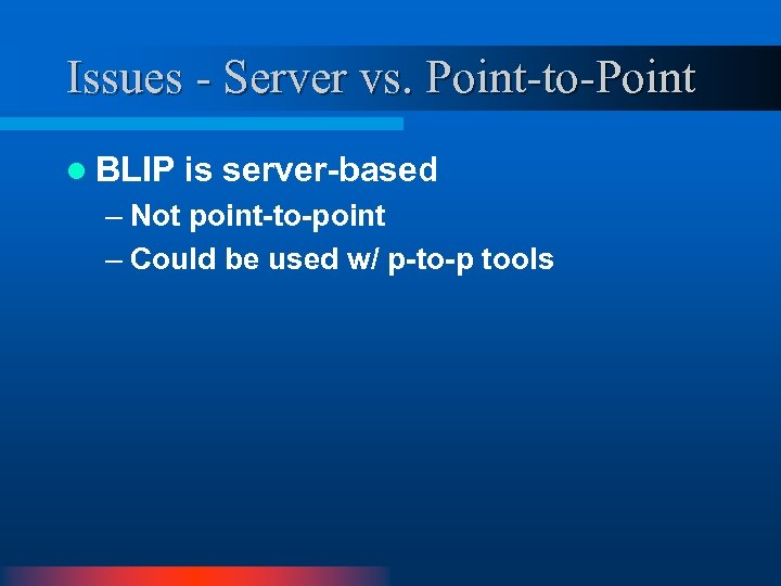 Issues - Server vs. Point-to-Point l BLIP is server-based – Not point-to-point – Could