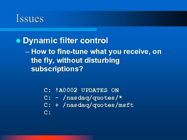 Issues l Dynamic filter control – How to fine-tune what you receive, on the