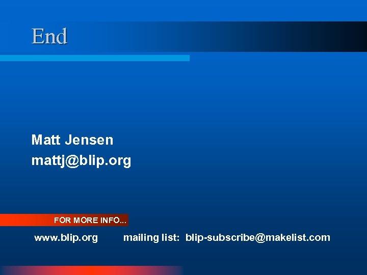 End Matt Jensen mattj@blip. org FOR MORE INFO. . . www. blip. org mailing