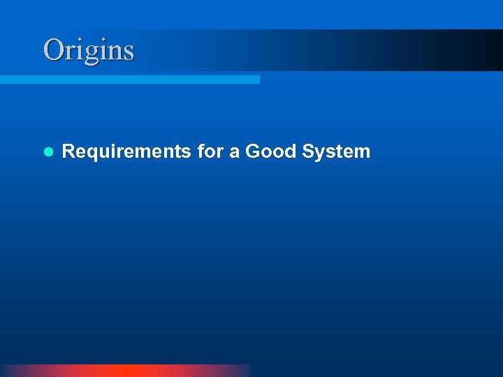 Origins l Requirements for a Good System
