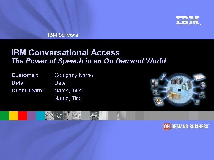® IBM Software IBM Conversational Access The Power of Speech in an On Demand