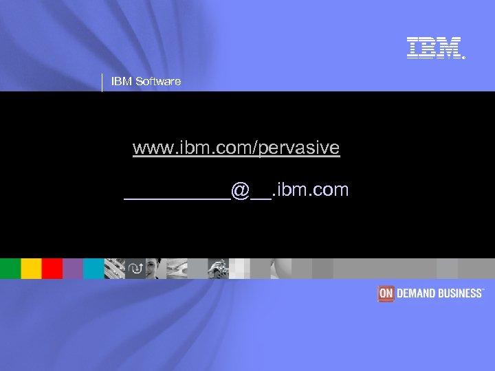 ® IBM Software www. ibm. com/pervasive _____@__. ibm. com