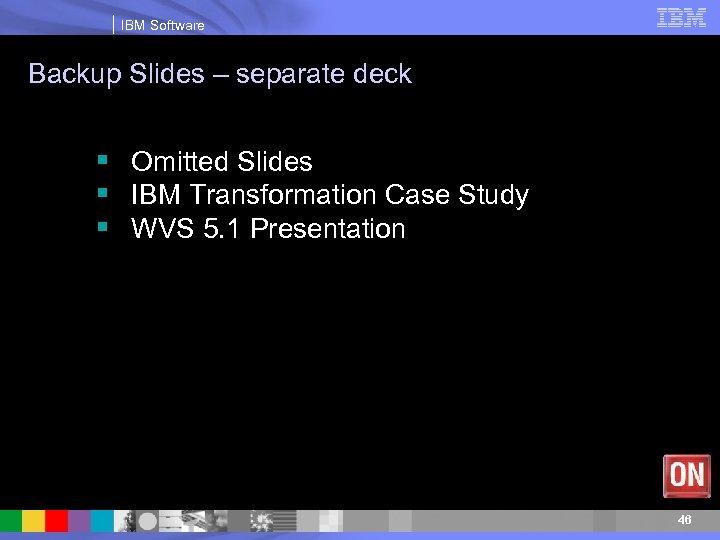 IBM Software Backup Slides – separate deck § Omitted Slides § IBM Transformation Case