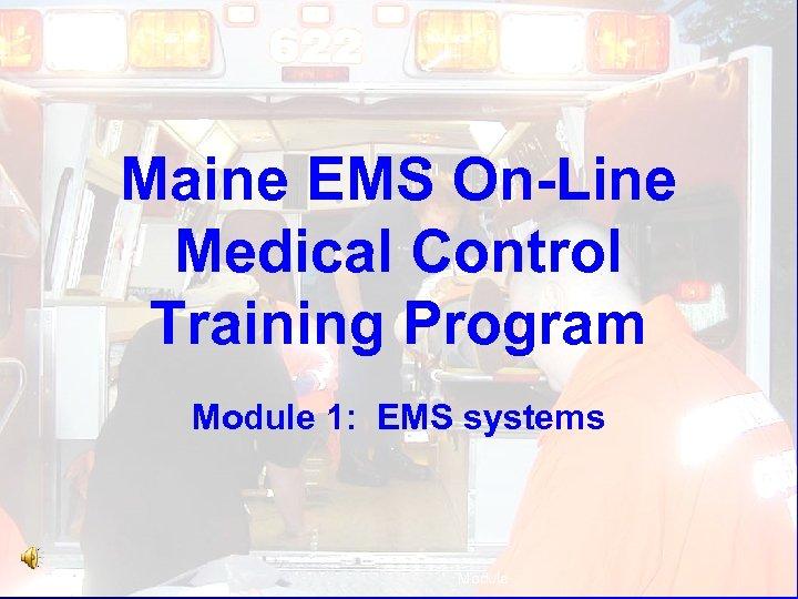Maine EMS On-Line Medical Control Training Program Module 1: EMS systems Module :
