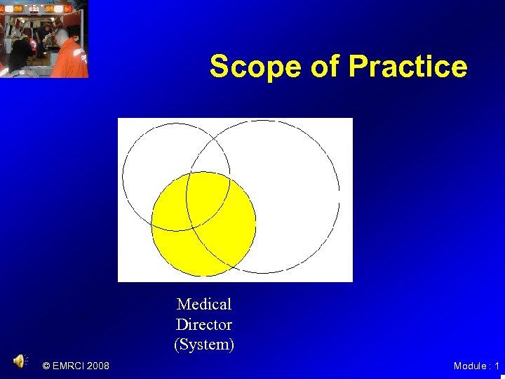 Scope of Practice Medical Director (System) © EMRCI 2008 Module : 1