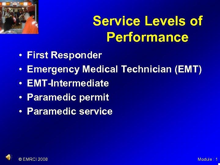 Service Levels of Performance • • • First Responder Emergency Medical Technician (EMT) EMT-Intermediate