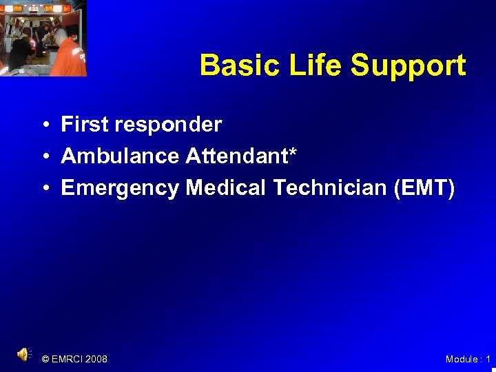 Basic Life Support • First responder • Ambulance Attendant* • Emergency Medical Technician (EMT)