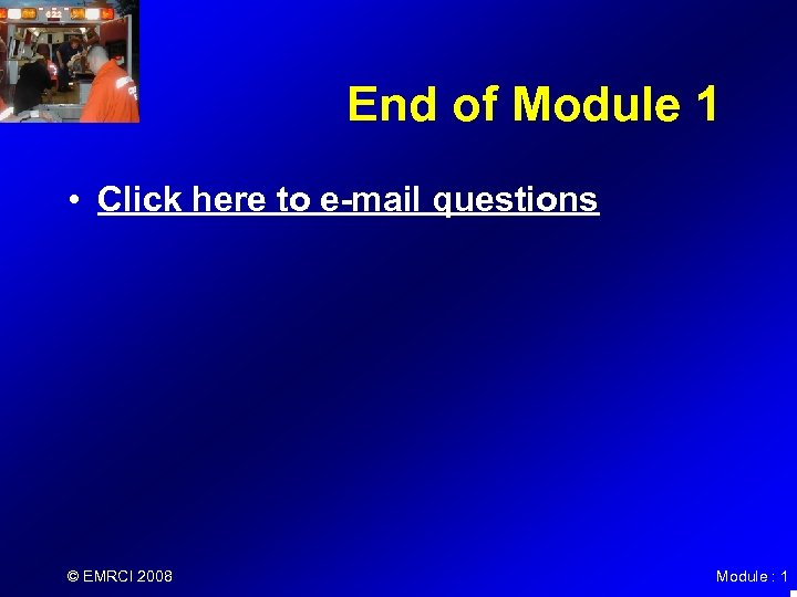 End of Module 1 • Click here to e-mail questions © EMRCI 2008 Module