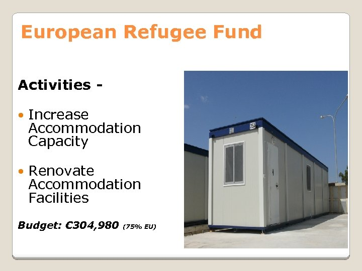 European Refugee Fund Activities Increase Accommodation Capacity Renovate Accommodation Facilities Budget: € 304, 980