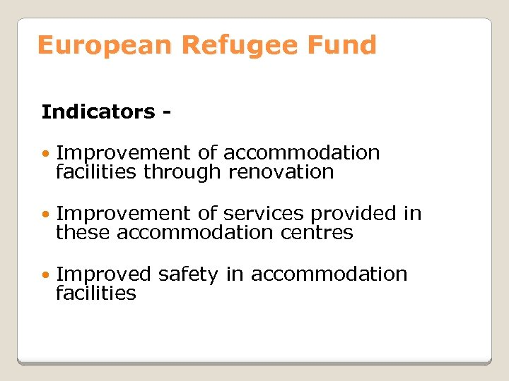 European Refugee Fund Indicators Improvement of accommodation facilities through renovation Improvement of services provided