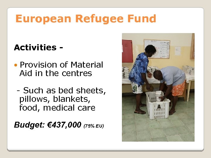 European Refugee Fund Activities Provision of Material Aid in the centres - Such as