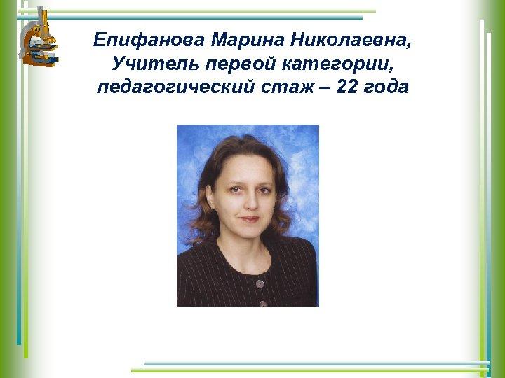 Епифанова Марина Николаевна, Учитель первой категории, педагогический стаж – 22 года