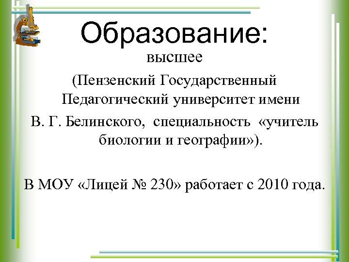 Образование: высшее (Пензенский Государственный Педагогический университет имени В. Г. Белинского, специальность «учитель биологии и