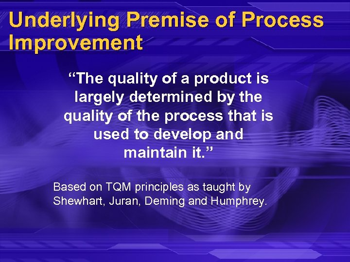 """Underlying Premise of Process Improvement """"The quality of a product is largely determined by"""