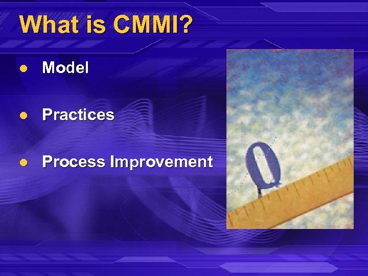 What is CMMI? l Model l Practices l Process Improvement