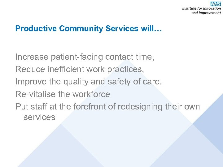 Productive Community Services will… Increase patient-facing contact time, Reduce inefficient work practices, Improve the