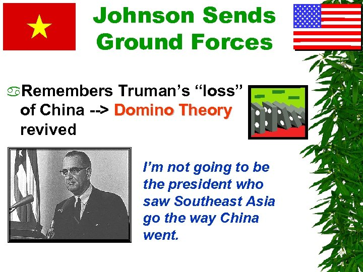 """Johnson Sends Ground Forces a. Remembers Truman's """"loss"""" of China --> Domino Theory revived"""