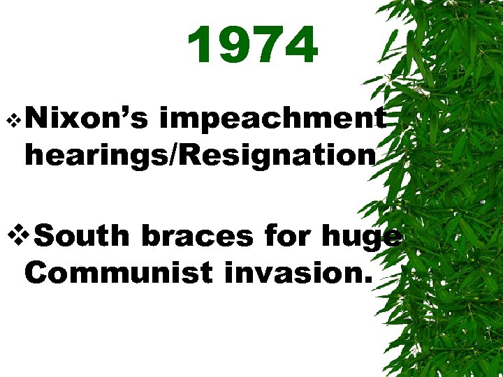 1974 v Nixon's impeachment hearings/Resignation v. South braces for huge Communist invasion.