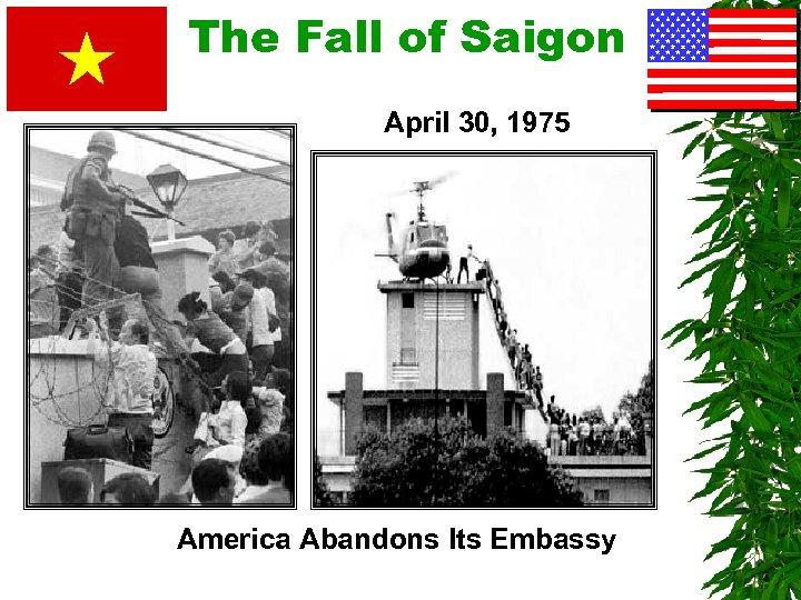 The Fall of Saigon April 30, 1975 America Abandons Its Embassy