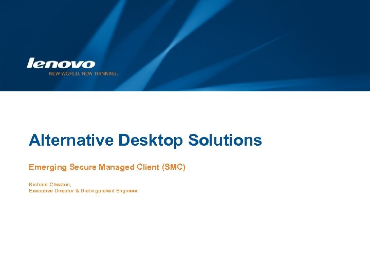 Alternative Desktop Solutions Emerging Secure Managed Client (SMC) Richard Cheston, Executive Director & Distinguished
