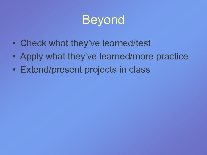 Beyond • Check what they've learned/test • Apply what they've learned/more practice • Extend/present